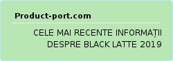 CELE MAI RECENTE INFORMAȚII DESPRE BLACK LATTE 2019